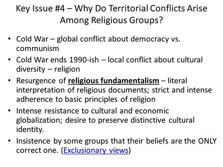 Key Issue #4 – Why Do Territorial Conflicts Arise Among Religious Groups? Cold War – global conflict about democracy vs. communism Cold War ends 1990-ish.