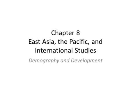 Chapter 8 East Asia, the Pacific, and International Studies Demography and Development.