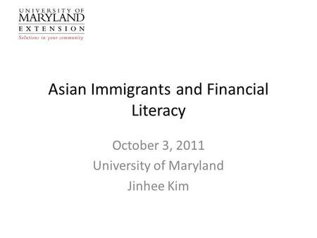 Asian Immigrants and Financial Literacy October 3, 2011 University of Maryland Jinhee Kim.