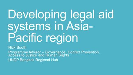 Developing legal aid systems in Asia- Pacific region Nick Booth Programme Advisor – Governance, Conflict Prevention, Access to Justice and Human Rights.