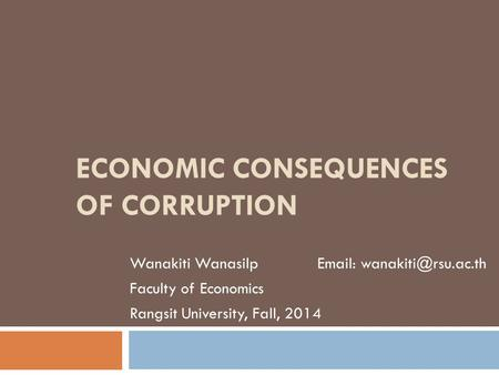 ECONOMIC CONSEQUENCES OF CORRUPTION Wanakiti Wanasilp   Faculty of Economics Rangsit University, Fall, 2014.