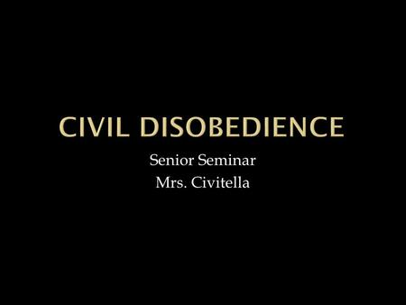 Senior Seminar Mrs. Civitella. Civil disobedience- noun: a refusal to obey laws, pay taxes, etc: a non-violent means of protesting or of attempting to.