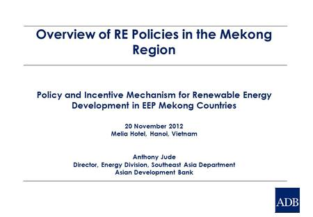 Overview of RE Policies in the Mekong Region Policy and Incentive Mechanism for Renewable Energy Development in EEP Mekong Countries 20 November 2012 Melia.