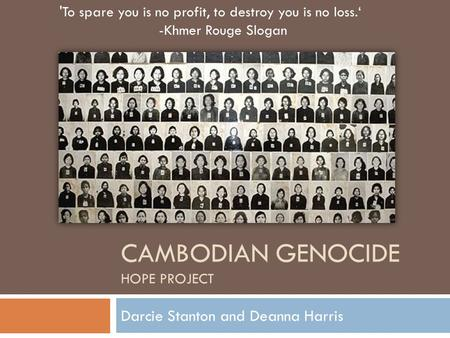 CAMBODIAN GENOCIDE HOPE PROJECT Darcie Stanton and Deanna Harris 'To spare you is no profit, to destroy you is no loss.' -Khmer Rouge Slogan.