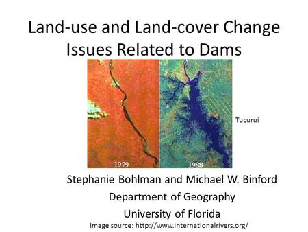 Land-use and Land-cover Change Issues Related to Dams Stephanie Bohlman and Michael W. Binford Department of Geography University of Florida Image source:
