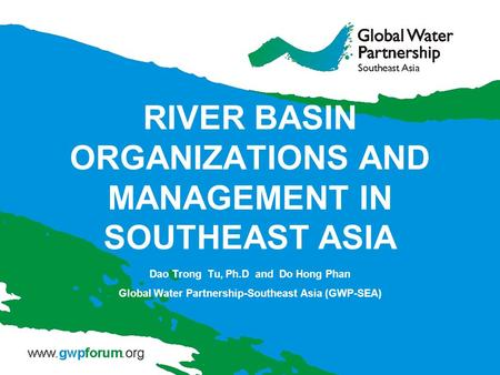 RIVER BASIN ORGANIZATIONS AND MANAGEMENT IN SOUTHEAST ASIA Dao Trong Tu, Ph.D and Do Hong Phan Global Water Partnership-Southeast Asia (GWP-SEA)