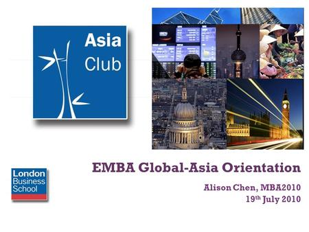 + EMBA Global-Asia Orientation Alison Chen, MBA2010 19 th July 2010.