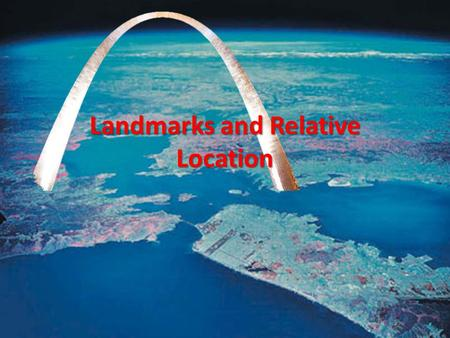 Landmarks and Relative Location. World-wide Recognition When a natural or man-made feature of the earth is widely recognized beyond the place of its origin.