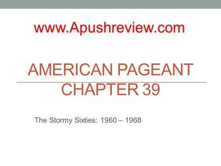 AMERICAN PAGEANT CHAPTER 39 The Stormy Sixties: 1960 – 1968 www.Apushreview.com.