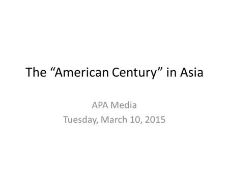 "The ""American Century"" in Asia APA Media Tuesday, March 10, 2015."