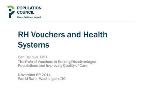 RH Vouchers and Health Systems Ben Bellows, PhD The Role of Vouchers in Serving Disadvantaged Populations and Improving Quality of Care November 6 th 2014.