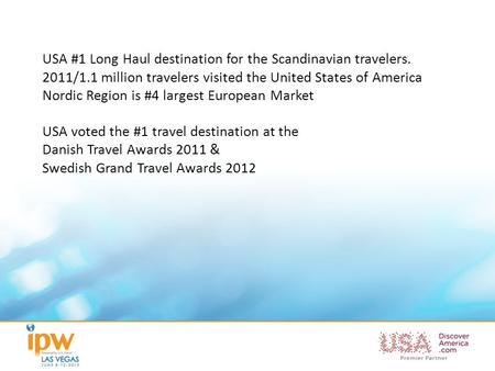 USA #1 Long Haul destination for the Scandinavian travelers. 2011/1.1 million travelers visited the United States of America Nordic Region is #4 largest.
