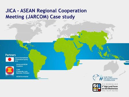 JICA - ASEAN Regional Cooperation Meeting (JARCOM) Case study Partners Japan International Cooperation Agency JICA Advanced ASEAN Countries CLMV (Cambodia,