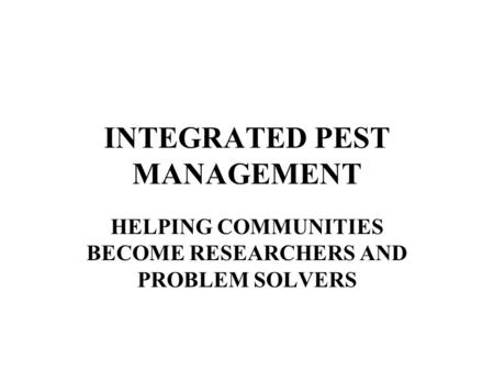 INTEGRATED PEST MANAGEMENT HELPING COMMUNITIES BECOME RESEARCHERS AND PROBLEM SOLVERS.