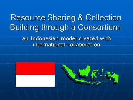 Resource Sharing & Collection Building through a Consortium: an Indonesian model created with international collaboration.