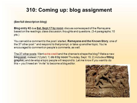 310: Coming up: blog assignment (See full descript on blog) Blog entry #2 due Sat. Sept.17 by noon: discuss some aspect of the Ramayana based on the readings,