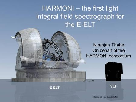 E-ELT VLT HARMONI – the first light integral field spectrograph for the E-ELT Niranjan Thatte On behalf of the HARMONI consortium Florence - 29 June 2013.