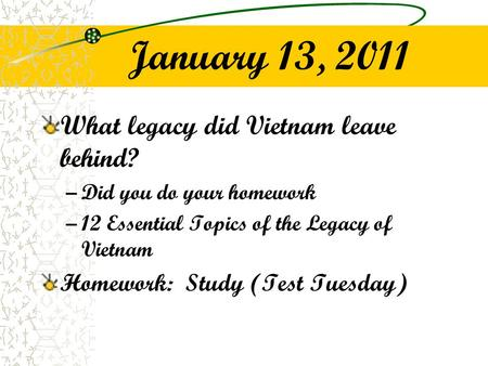 January 13, 2011 What legacy did Vietnam leave behind? –Did you do your homework –12 Essential Topics of the Legacy of Vietnam Homework: Study (Test Tuesday)