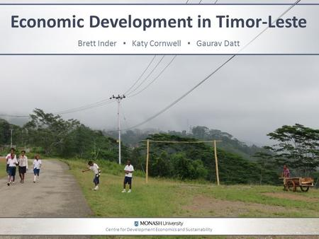 Economic Development in Timor-Leste Brett Inder ▪ Katy Cornwell ▪ Gaurav Datt Centre for Development Economics and Sustainability.