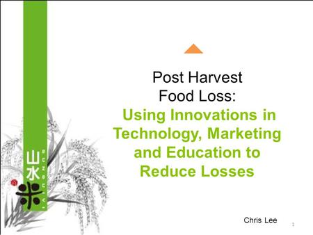 Post Harvest Food Loss: Using Innovations in Technology, Marketing and Education to Reduce Losses 1 Chris Lee.