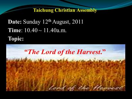 . Taichung Christian Assembly Date: Sunday 12 th August, 2011 Time: 10.40 ~ 11.40a.m. Topic: