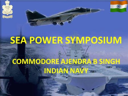 SEA POWER SYMPOSIUM COMMODORE AJENDRA B SINGH INDIAN NAVY.