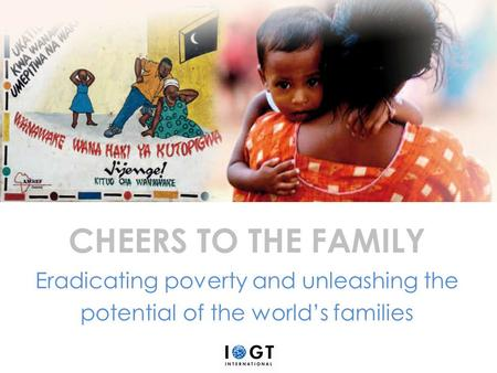 CHEERS TO THE FAMILY Eradicating poverty and unleashing the potential of the world's families.
