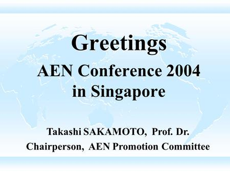 Greetings AEN Conference 2004 in Singapore Takashi SAKAMOTO, Prof. Dr. Chairperson, AEN Promotion Committee.