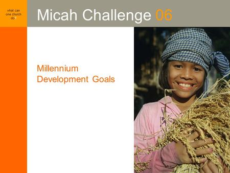 Millennium Development Goals what can one church do? Micah Challenge 06 Millennium Development Goals.