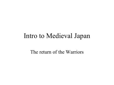 Intro to Medieval Japan The return of the Warriors.