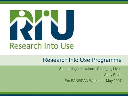 Research Into Use Programme Supporting Innovation - Changing Lives Andy Frost For FANRPAN Workshop May 2007.