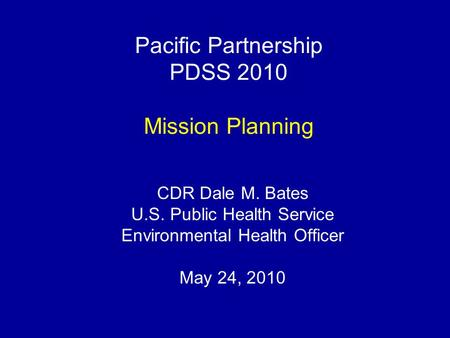 Pacific Partnership PDSS 2010 Mission Planning CDR Dale M. Bates U.S. Public Health Service Environmental Health Officer May 24, 2010.