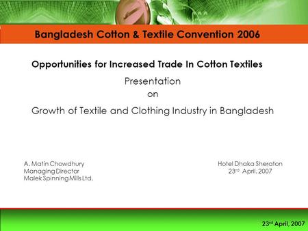 23 rd April, 2007 Presentation on Growth of Textile and Clothing Industry in Bangladesh A. Matin Chowdhury Managing Director Malek Spinning Mills Ltd.