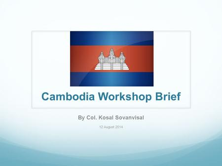 Cambodia Workshop Brief By Col. Kosal Sovanvisal 12 August 2014.