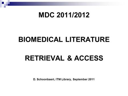 MDC 2011/2012 BIOMEDICAL LITERATURE RETRIEVAL & ACCESS D. Schoonbaert, ITM Library, September 2011.
