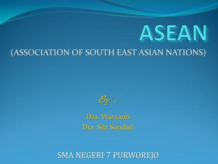 (ASSOCIATION OF SOUTH EAST ASIAN NATIONS) By : Dra. Waryanti Dra. Siti Sundari SMA NEGERI 7 PURWOREJO.