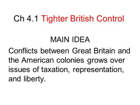 Ch 4.1 Tighter British Control MAIN IDEA Conflicts between Great Britain and the American colonies grows over issues of taxation, representation, and liberty.