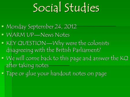 Social Studies  Monday September 24, 2012  WARM UP—News Notes  KEY QUESTION—Why were the colonists disagreeing with the British Parliament?  We will.