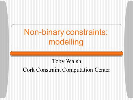 Non-binary constraints: modelling Toby Walsh Cork Constraint Computation Center.