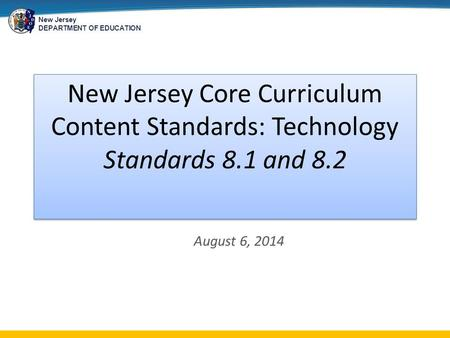 New Jersey DEPARTMENT OF EDUCATION August 6, 2014 New Jersey Core Curriculum Content Standards: Technology Standards 8.1 and 8.2.
