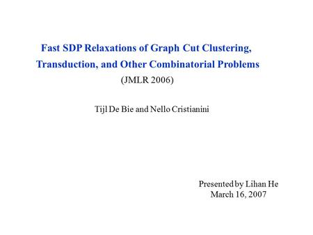 Fast SDP Relaxations of Graph Cut Clustering, Transduction, and Other Combinatorial Problems (JMLR 2006) Tijl De Bie and Nello Cristianini Presented by.
