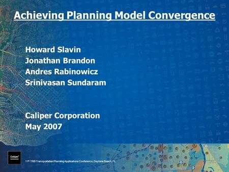 11 th TRB Transportation Planning Applications Conference, Daytona Beach, FL Achieving Planning Model Convergence Howard Slavin Jonathan Brandon Andres.