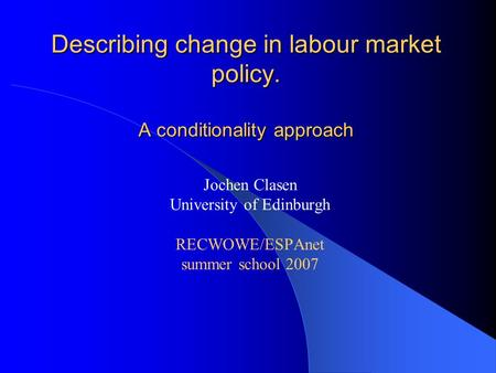 Describing change in labour market policy. A conditionality approach Jochen Clasen University of Edinburgh RECWOWE/ESPAnet summer school 2007.