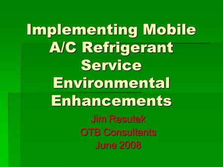Implementing Mobile A/C Refrigerant Service Environmental Enhancements Jim Resutek OTB Consultants June 2008.