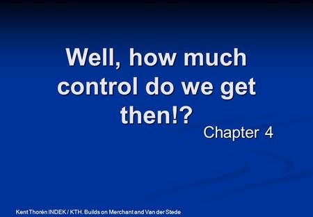 Well, how much control do we get then!? Chapter 4 Kent Thorén INDEK / KTH. Builds on Merchant and Van der Stede.