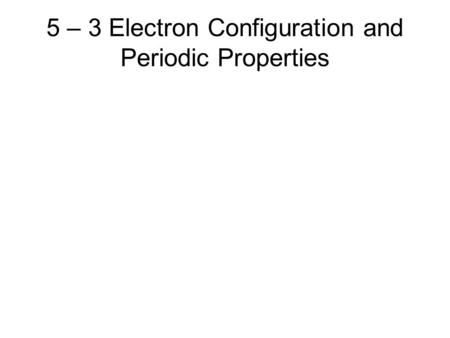 5 – 3 Electron Configuration and Periodic Properties.