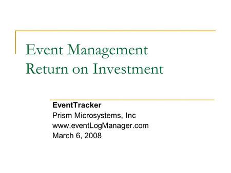 Event Management Return on Investment EventTracker Prism Microsystems, Inc www.eventLogManager.com March 6, 2008.