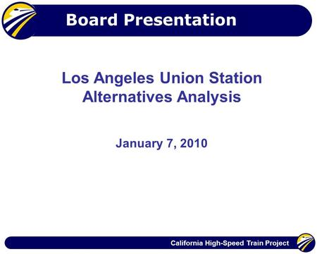 California High-Speed Train Project Los Angeles Union Station Alternatives Analysis January 7, 2010 Board Presentation.
