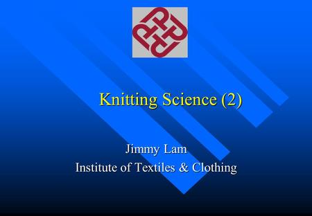 Knitting Science (2) Jimmy Lam Institute of Textiles & Clothing.