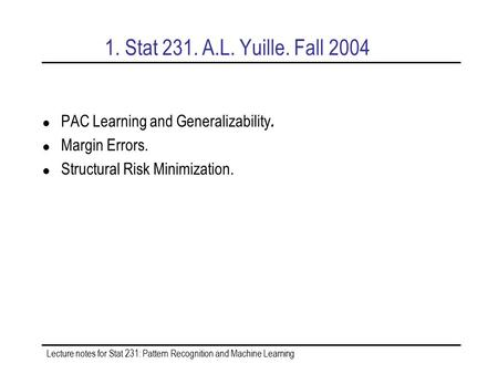 Lecture notes for Stat 231: Pattern Recognition and Machine Learning 1. Stat 231. A.L. Yuille. Fall 2004 PAC Learning and Generalizability. Margin Errors.